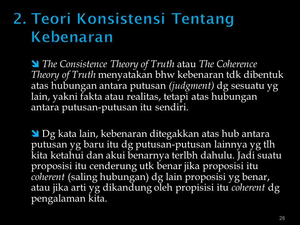 28  The Consistence Theory of Truth atau The Coherence Theory of Truth menyatakan bhw kebenaran tdk dibentuk atas hubungan antara putusan (judgment) dg sesuatu yg lain, yakni fakta atau realitas, tetapi atas hubungan antara putusan-putusan itu sendiri.