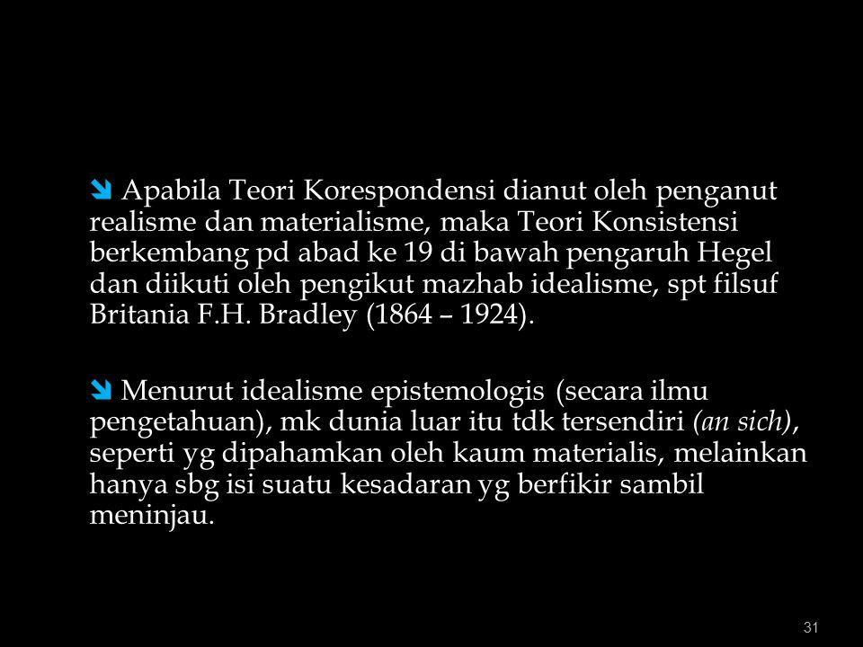 31  Apabila Teori Korespondensi dianut oleh penganut realisme dan materialisme, maka Teori Konsistensi berkembang pd abad ke 19 di bawah pengaruh Hegel dan diikuti oleh pengikut mazhab idealisme, spt filsuf Britania F.H.