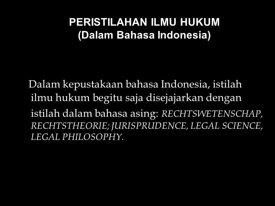 PERISTILAHAN ILMU HUKUM (Dalam Bahasa Indonesia) Dalam kepustakaan bahasa Indonesia, istilah ilmu hukum begitu saja disejajarkan dengan istilah dalam bahasa asing: RECHTSWETENSCHAP, RECHTSTHEORIE; JURISPRUDENCE, LEGAL SCIENCE, LEGAL PHILOSOPHY.