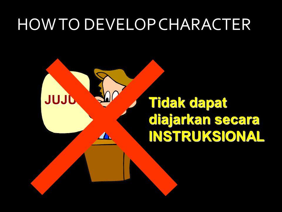 HOW TO DEVELOP CHARACTER JUJUR Tidak dapat diajarkan secara INSTRUKSIONAL