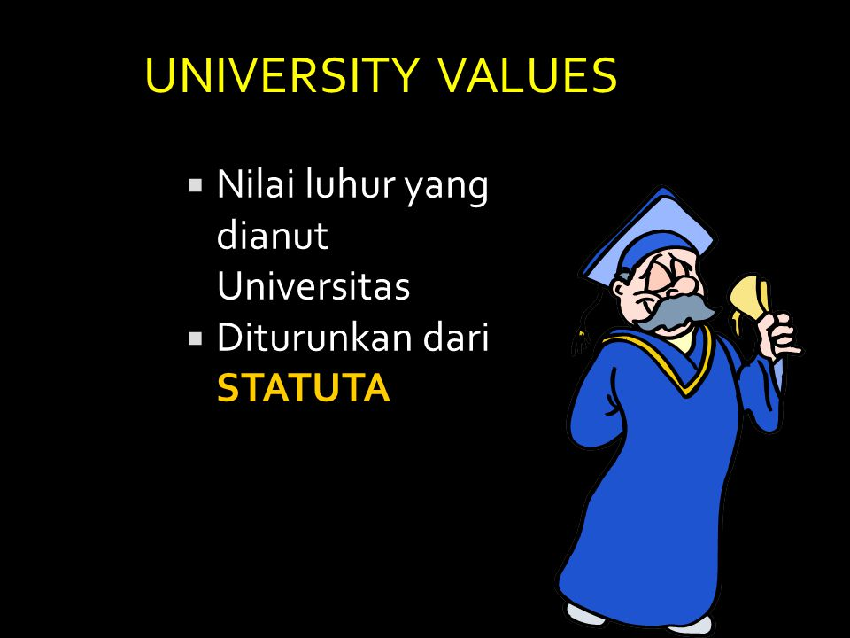 UNIVERSITY VALUES  Nilai luhur yang dianut Universitas  Diturunkan dari STATUTA