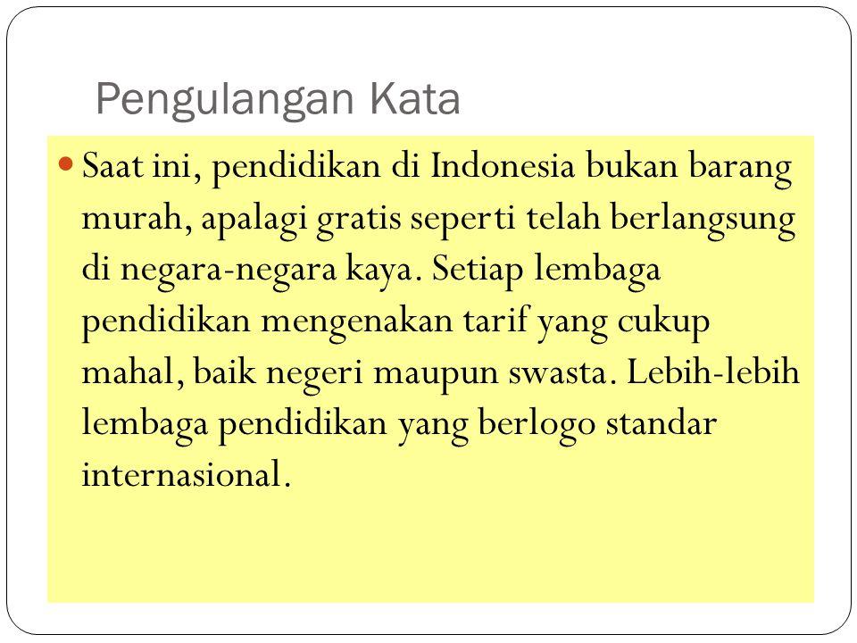 Pengulangan Kata Saat ini, pendidikan di Indonesia bukan barang murah, apalagi gratis seperti telah berlangsung di negara-negara kaya. Setiap lembaga
