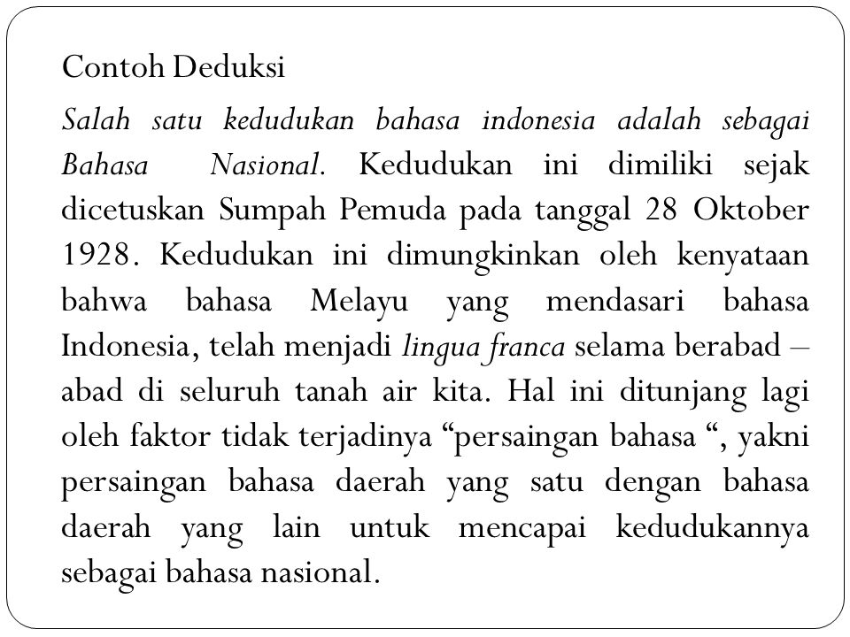 Contoh Deduksi Salah satu kedudukan bahasa indonesia adalah sebagai Bahasa Nasional. Kedudukan ini dimiliki sejak dicetuskan Sumpah Pemuda pada tangga