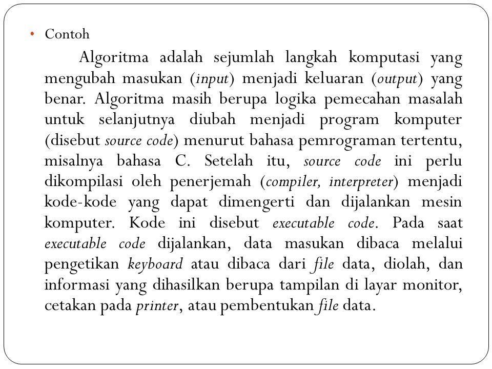 Contoh Algoritma adalah sejumlah langkah komputasi yang mengubah masukan (input) menjadi keluaran (output) yang benar. Algoritma masih berupa logika p