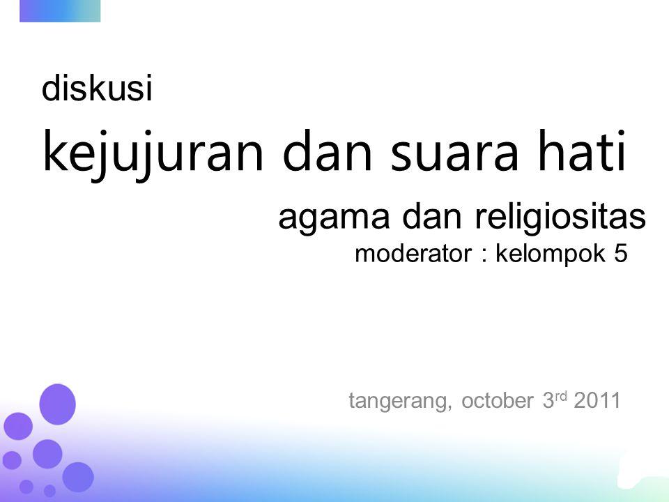 kejujuran dan suara hati tangerang, october 3 rd 2011 agama dan religiositas moderator : kelompok 5 diskusi