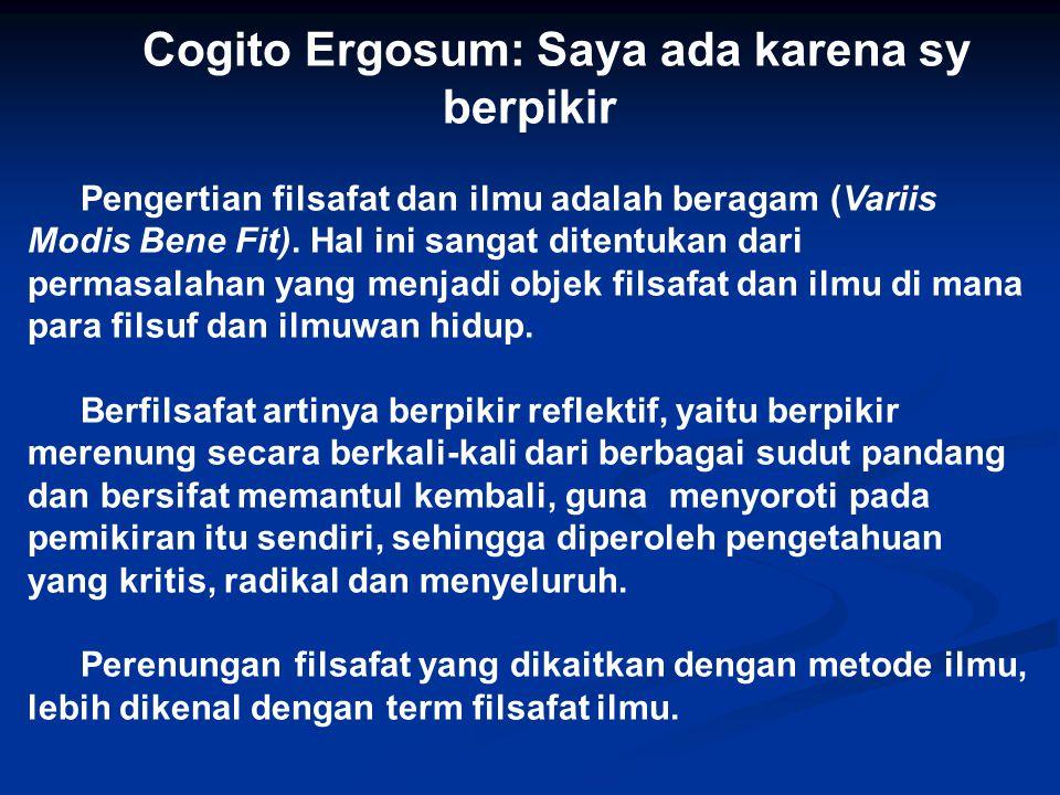 Cogito Ergosum: Saya ada karena sy berpikir Pengertian filsafat dan ilmu adalah beragam (Variis Modis Bene Fit). Hal ini sangat ditentukan dari permas