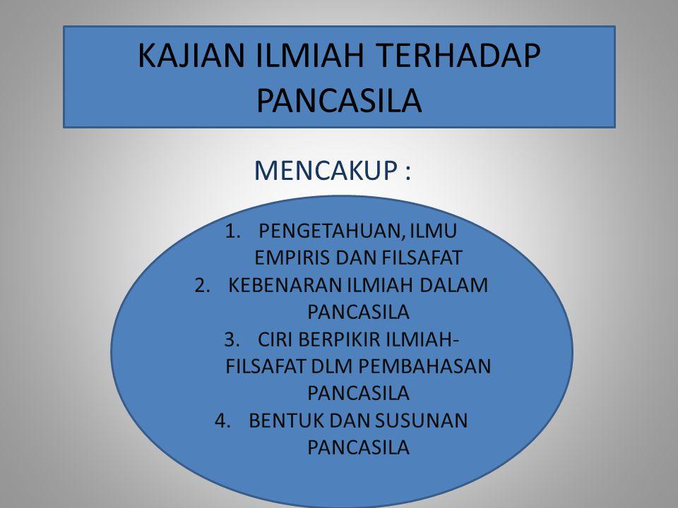 MENCAKUP : KAJIAN ILMIAH TERHADAP PANCASILA 1.PENGETAHUAN, ILMU EMPIRIS DAN FILSAFAT 2.KEBENARAN ILMIAH DALAM PANCASILA 3.CIRI BERPIKIR ILMIAH- FILSAF