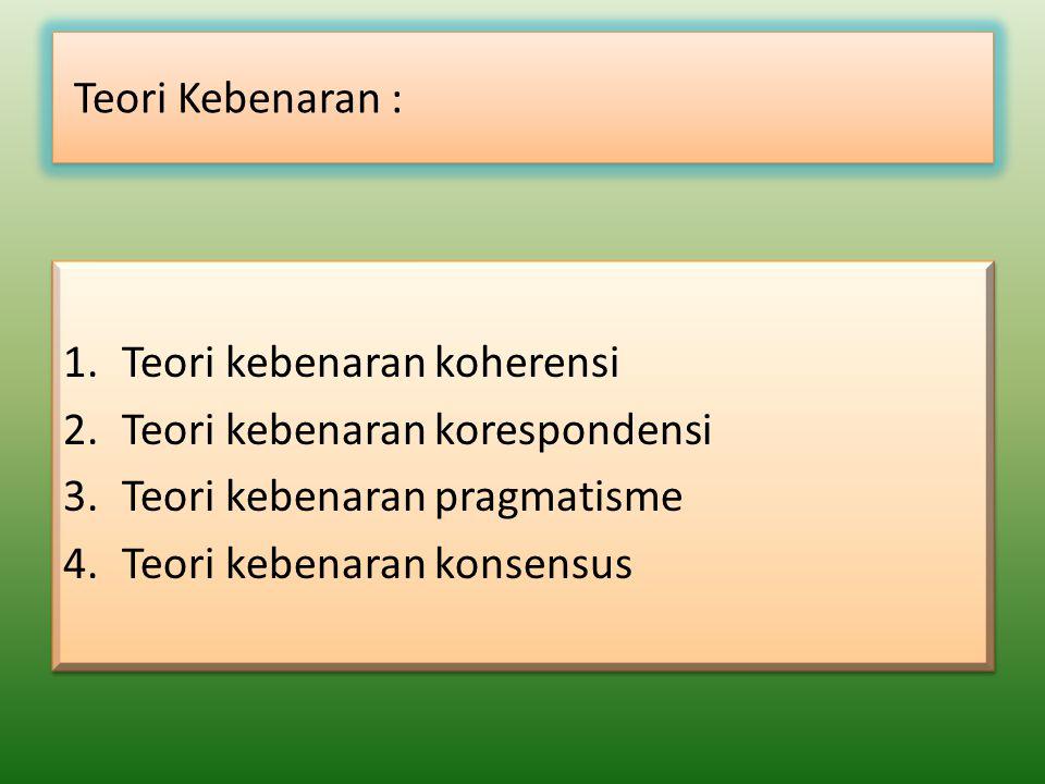 Teori Kebenaran : 1.Teori kebenaran koherensi 2.Teori kebenaran korespondensi 3.Teori kebenaran pragmatisme 4.Teori kebenaran konsensus 1.Teori kebena