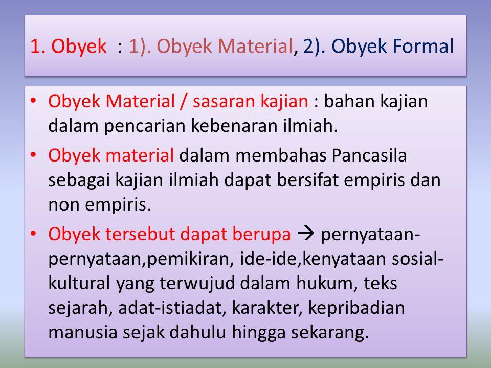 1. Obyek : 1). Obyek Material, 2). Obyek Formal Obyek Material / sasaran kajian : bahan kajian dalam pencarian kebenaran ilmiah. Obyek material dalam