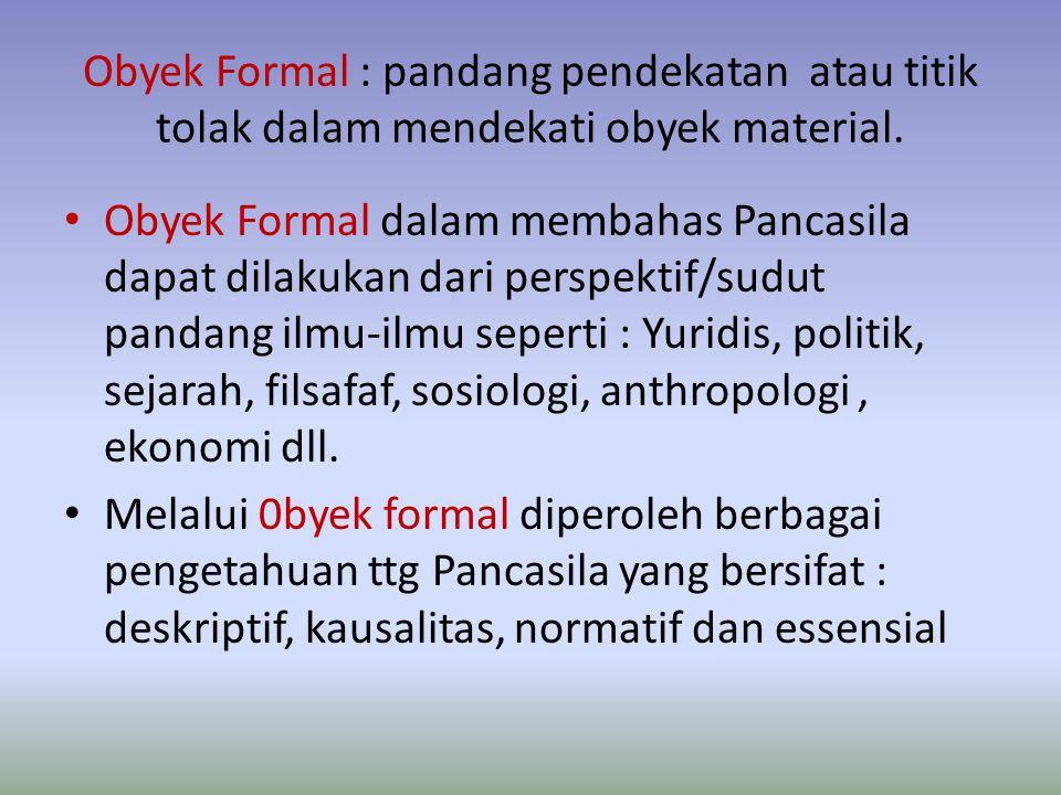 Obyek Formal : pandang pendekatan atau titik tolak dalam mendekati obyek material. Obyek Formal dalam membahas Pancasila dapat dilakukan dari perspekt