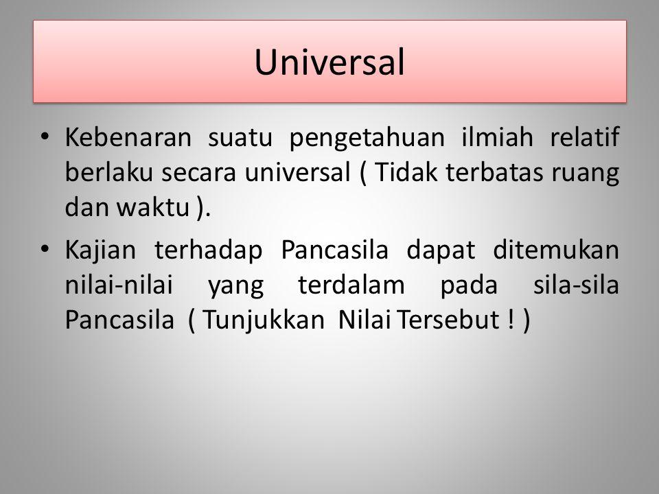 Universal Kebenaran suatu pengetahuan ilmiah relatif berlaku secara universal ( Tidak terbatas ruang dan waktu ). Kajian terhadap Pancasila dapat dite