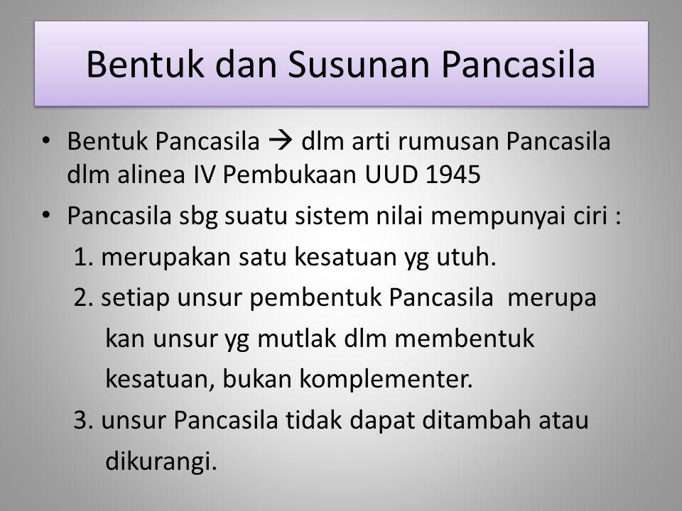 Bentuk dan Susunan Pancasila Bentuk Pancasila  dlm arti rumusan Pancasila dlm alinea IV Pembukaan UUD 1945 Pancasila sbg suatu sistem nilai mempunyai