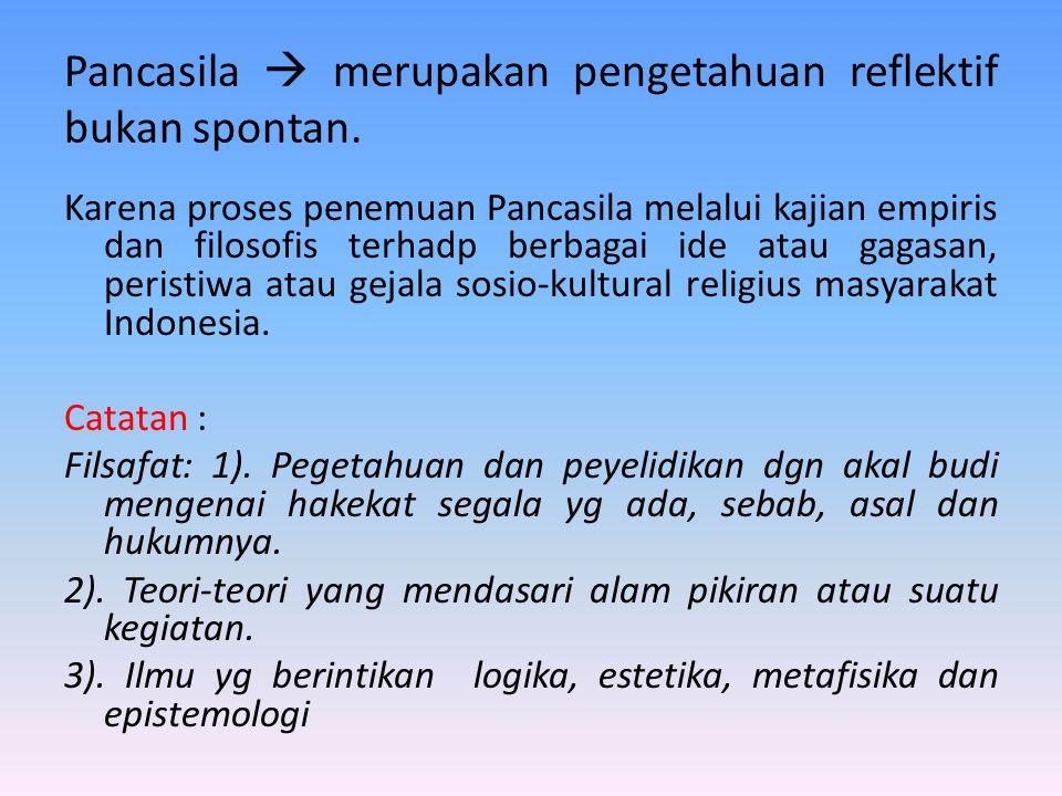 Pancasila  merupakan pengetahuan reflektif bukan spontan. Karena proses penemuan Pancasila melalui kajian empiris dan filosofis terhadp berbagai ide