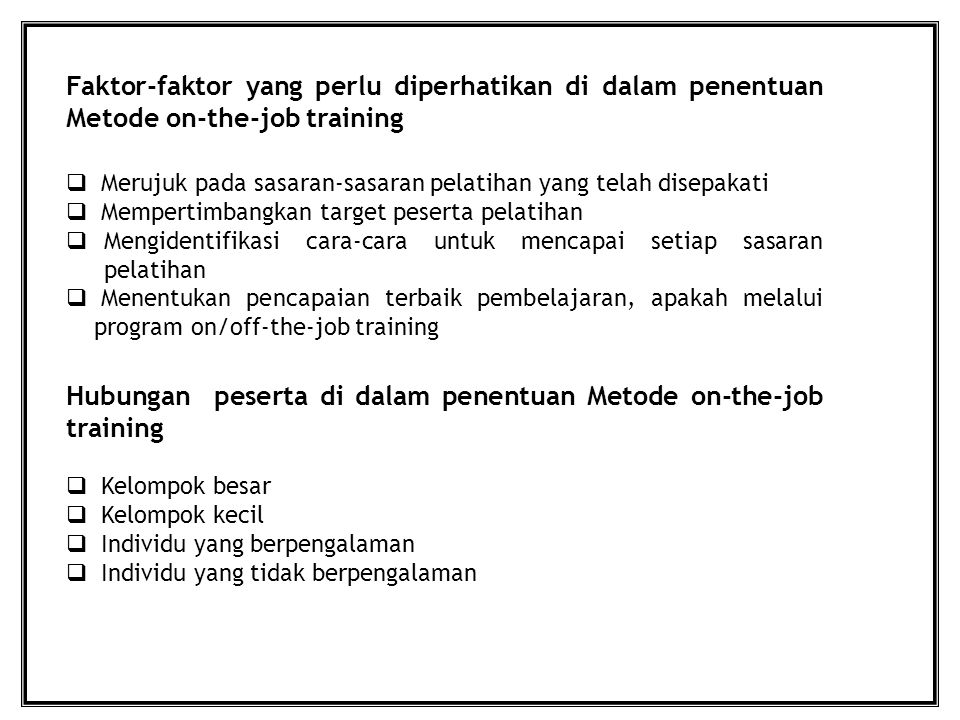 Faktor-faktor yang perlu diperhatikan di dalam penentuan Metode on-the-job training  Merujuk pada sasaran-sasaran pelatihan yang telah disepakati  Mempertimbangkan target peserta pelatihan  Mengidentifikasi cara-cara untuk mencapai setiap sasaran pelatihan  Menentukan pencapaian terbaik pembelajaran, apakah melalui program on/off-the-job training Hubungan peserta di dalam penentuan Metode on-the-job training  Kelompok besar  Kelompok kecil  Individu yang berpengalaman  Individu yang tidak berpengalaman