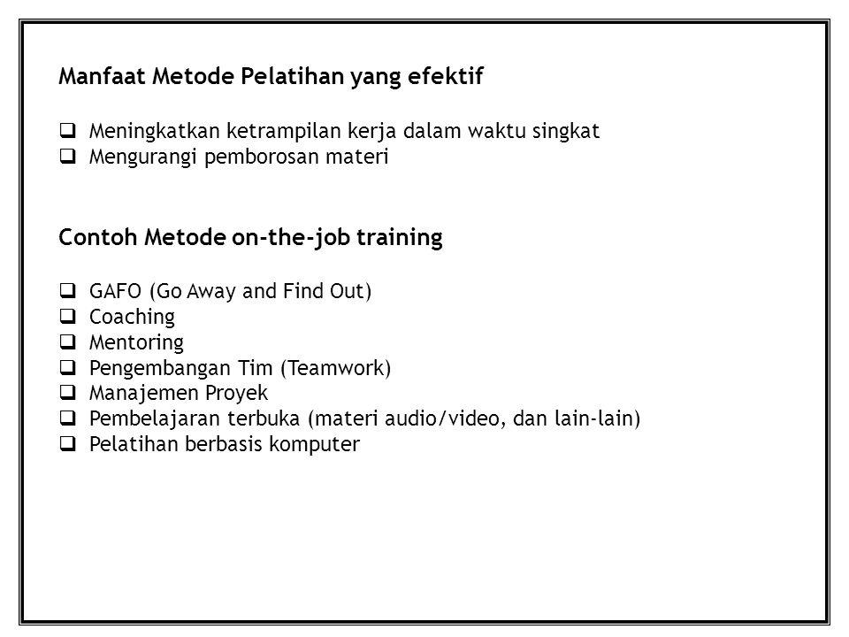 Manfaat Metode Pelatihan yang efektif  Meningkatkan ketrampilan kerja dalam waktu singkat  Mengurangi pemborosan materi Contoh Metode on-the-job training  GAFO (Go Away and Find Out)  Coaching  Mentoring  Pengembangan Tim (Teamwork)  Manajemen Proyek  Pembelajaran terbuka (materi audio/video, dan lain-lain)  Pelatihan berbasis komputer
