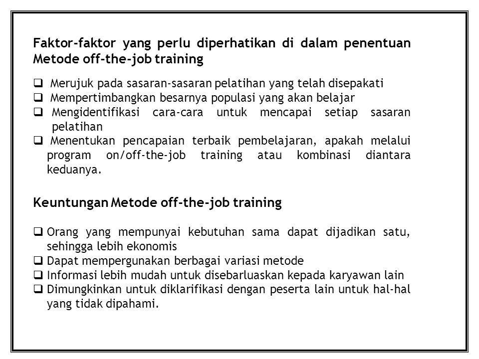 Faktor-faktor yang perlu diperhatikan di dalam penentuan Metode off-the-job training  Merujuk pada sasaran-sasaran pelatihan yang telah disepakati  Mempertimbangkan besarnya populasi yang akan belajar  Mengidentifikasi cara-cara untuk mencapai setiap sasaran pelatihan  Menentukan pencapaian terbaik pembelajaran, apakah melalui program on/off-the-job training atau kombinasi diantara keduanya.