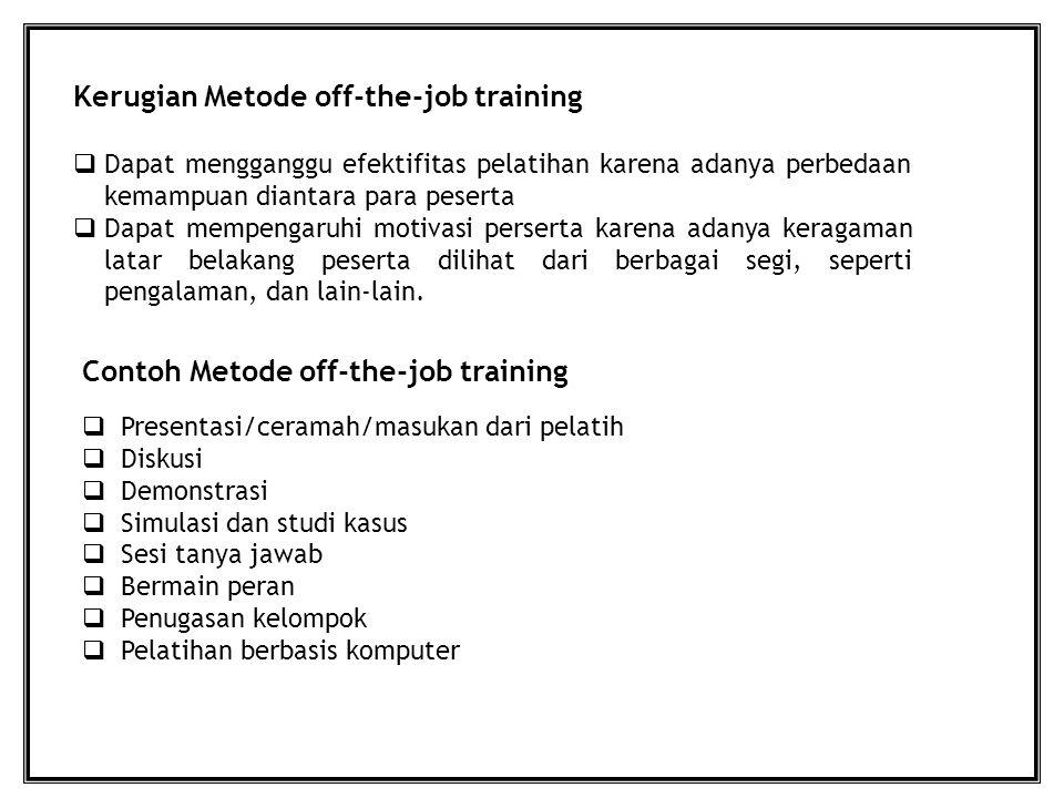 Kerugian Metode off-the-job training  Dapat mengganggu efektifitas pelatihan karena adanya perbedaan kemampuan diantara para peserta  Dapat mempenga