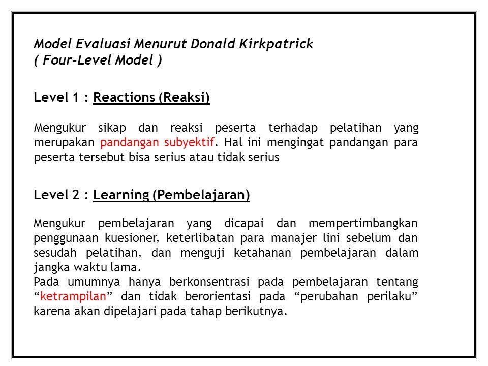 Model Evaluasi Menurut Donald Kirkpatrick ( Four-Level Model ) Level 1 : Reactions (Reaksi) Level 2 : Learning (Pembelajaran) Mengukur sikap dan reaksi peserta terhadap pelatihan yang merupakan pandangan subyektif.