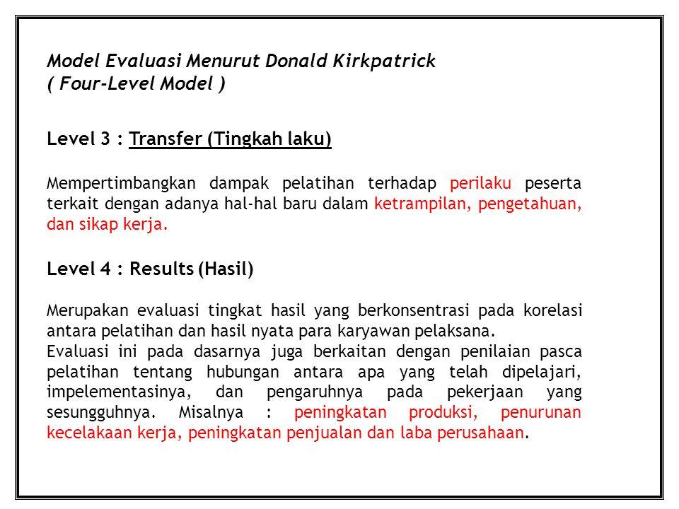 Model Evaluasi Menurut Donald Kirkpatrick ( Four-Level Model ) Level 3 : Transfer (Tingkah laku) Level 4 : Results (Hasil) Mempertimbangkan dampak pelatihan terhadap perilaku peserta terkait dengan adanya hal-hal baru dalam ketrampilan, pengetahuan, dan sikap kerja.