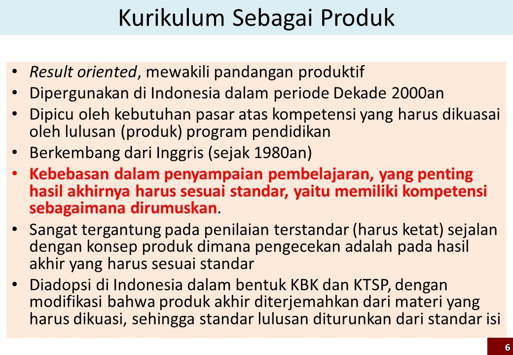 Kurikulum Sebagai Produk Result oriented, mewakili pandangan produktif Dipergunakan di Indonesia dalam periode Dekade 2000an Dipicu oleh kebutuhan pas