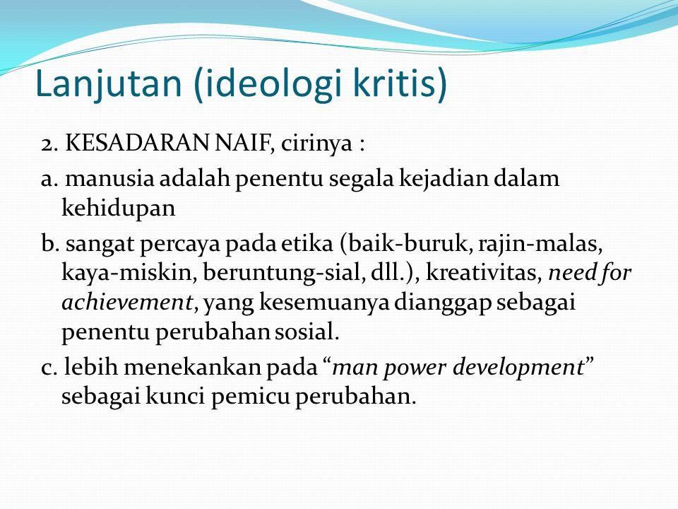 Lanjutan (ideologi kritis) 2. KESADARAN NAIF, cirinya : a. manusia adalah penentu segala kejadian dalam kehidupan b. sangat percaya pada etika (baik-b