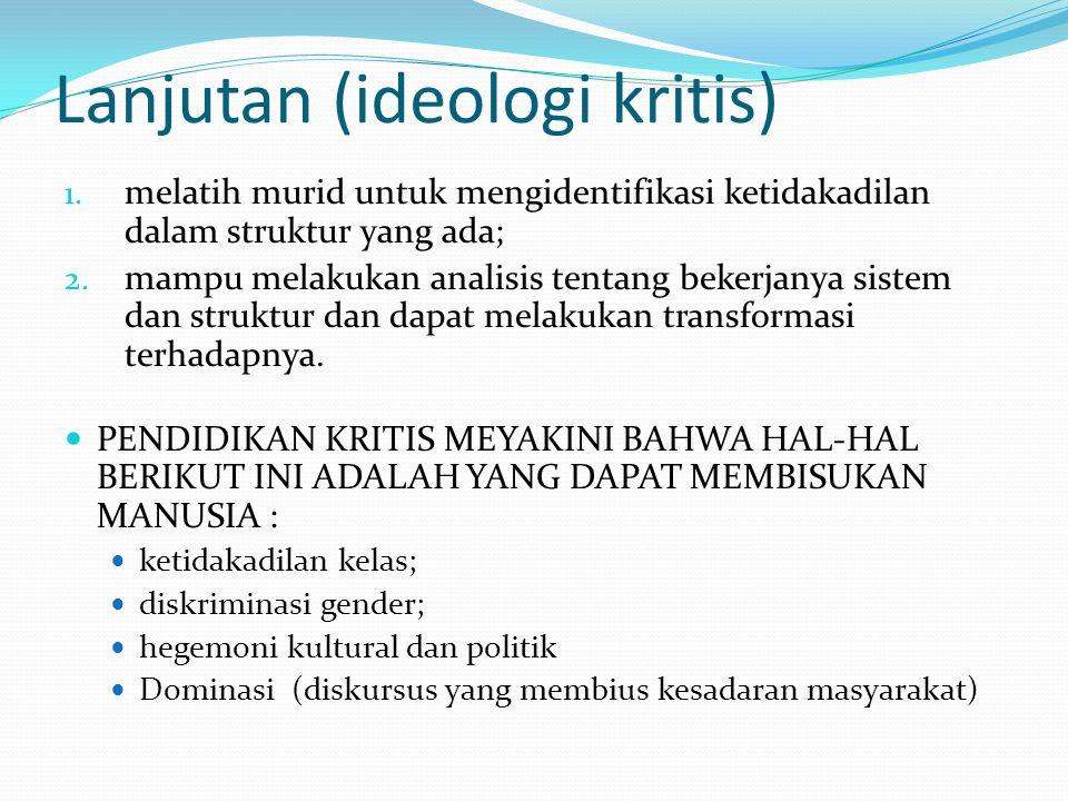 Lanjutan (ideologi kritis) 1. melatih murid untuk mengidentifikasi ketidakadilan dalam struktur yang ada; 2. mampu melakukan analisis tentang bekerjan