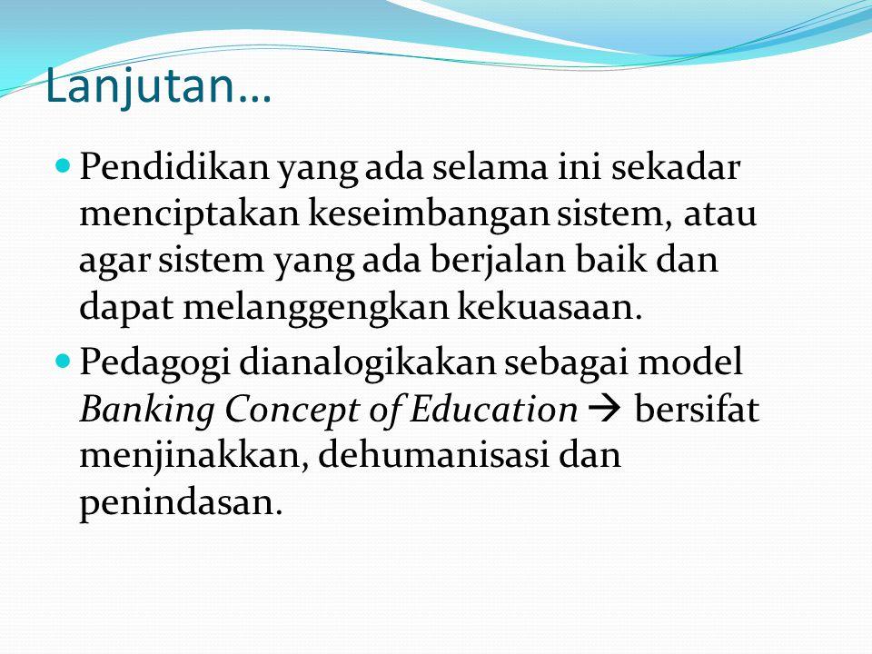 Lanjutan… Pendidikan yang ada selama ini sekadar menciptakan keseimbangan sistem, atau agar sistem yang ada berjalan baik dan dapat melanggengkan keku