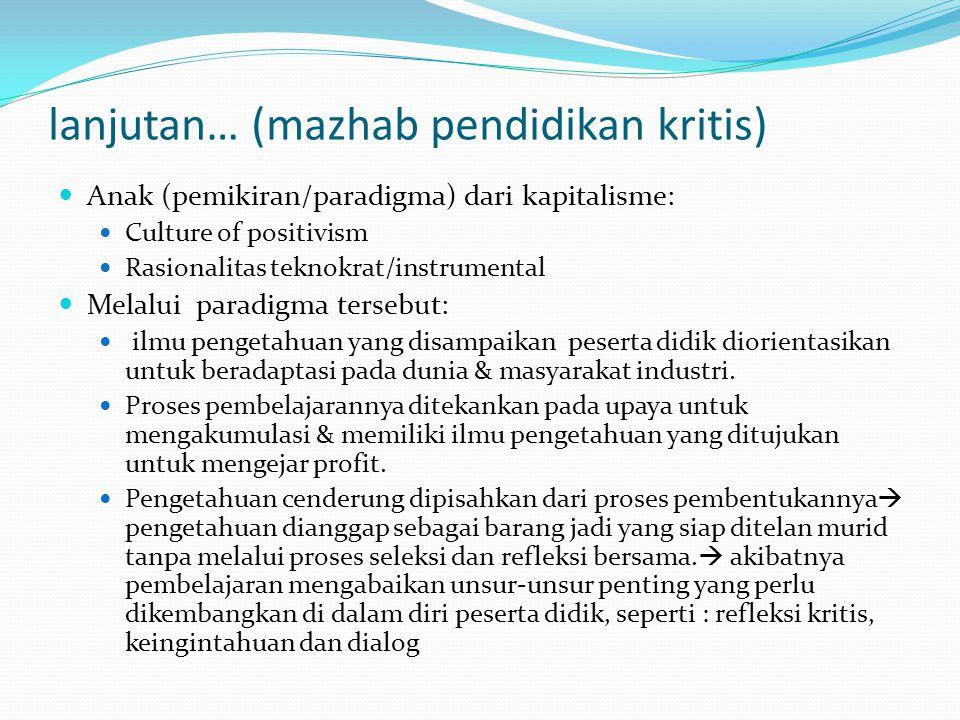 lanjutan… (mazhab pendidikan kritis) Anak (pemikiran/paradigma) dari kapitalisme: Culture of positivism Rasionalitas teknokrat/instrumental Melalui pa