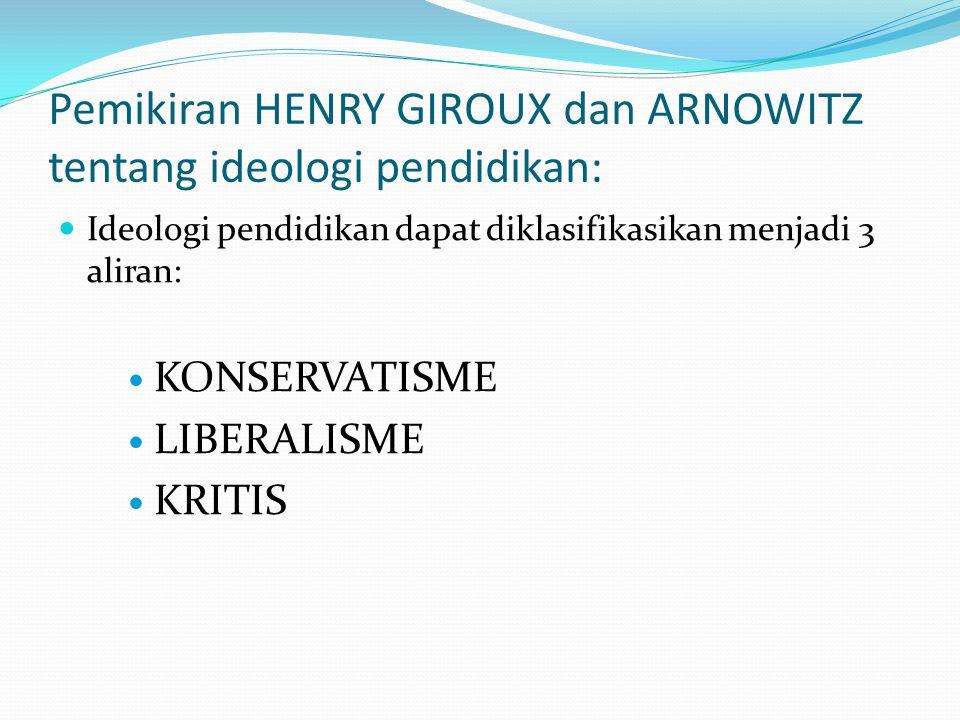 Pemikiran HENRY GIROUX dan ARNOWITZ tentang ideologi pendidikan: Ideologi pendidikan dapat diklasifikasikan menjadi 3 aliran: KONSERVATISME LIBERALISM