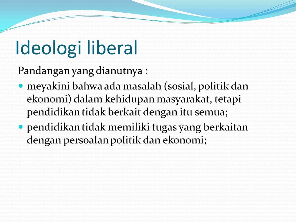 Ideologi liberal Pandangan yang dianutnya : meyakini bahwa ada masalah (sosial, politik dan ekonomi) dalam kehidupan masyarakat, tetapi pendidikan tid
