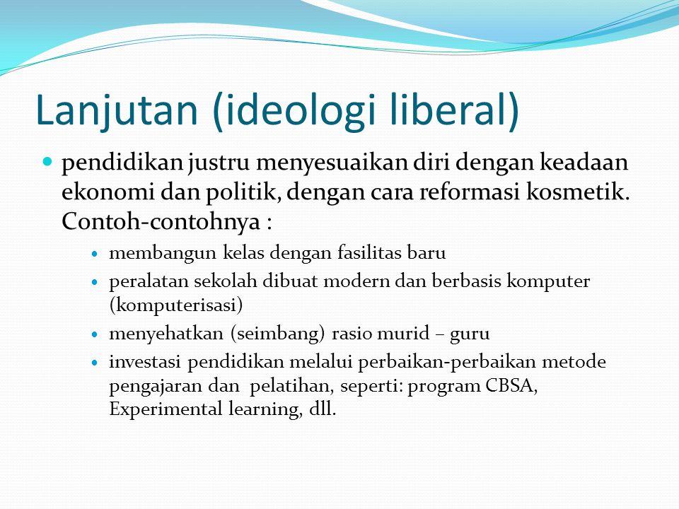 Lanjutan (ideologi liberal) pendidikan justru menyesuaikan diri dengan keadaan ekonomi dan politik, dengan cara reformasi kosmetik. Contoh-contohnya :