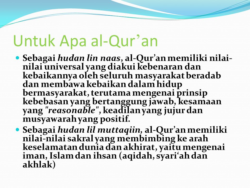 Untuk Apa al-Qur ' an Sebagai hudan lin naas, al-Qur'an memiliki nilai- nilai universal yang diakui kebenaran dan kebaikannya oleh seluruh masyarakat beradab dan membawa kebaikan dalam hidup bermasyarakat, terutama mengenai prinsip kebebasan yang bertanggung jawab, kesamaan yang reasonable , keadilan yang jujur dan musyawarah yang positif.