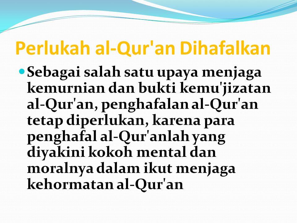 Perlukah al-Qur an Dihafalkan Sebagai salah satu upaya menjaga kemurnian dan bukti kemu jizatan al-Qur an, penghafalan al-Qur an tetap diperlukan, karena para penghafal al-Qur anlah yang diyakini kokoh mental dan moralnya dalam ikut menjaga kehormatan al-Qur an