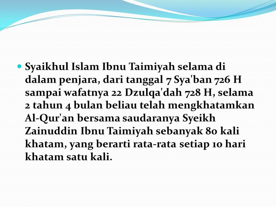 Syaikhul Islam Ibnu Taimiyah selama di dalam penjara, dari tanggal 7 Sya ban 726 H sampai wafatnya 22 Dzulqa dah 728 H, selama 2 tahun 4 bulan beliau telah mengkhatamkan Al-Qur an bersama saudaranya Syeikh Zainuddin Ibnu Taimiyah sebanyak 80 kali khatam, yang berarti rata-rata setiap 10 hari khatam satu kali.