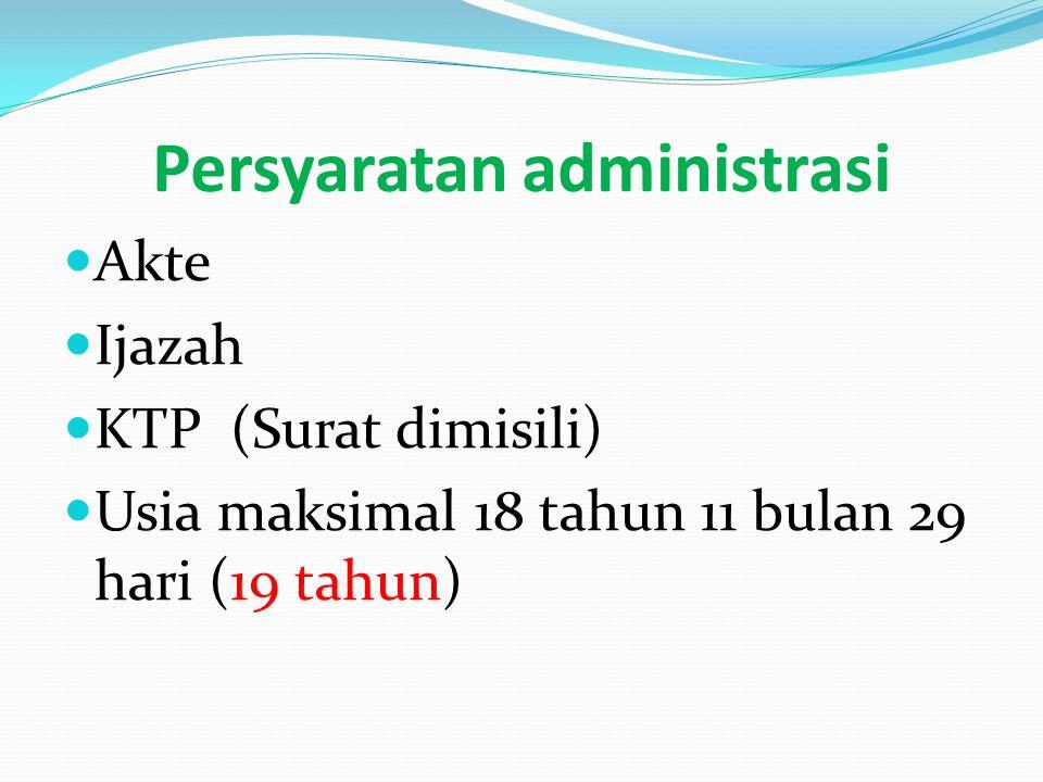 Persyaratan administrasi Akte Ijazah KTP (Surat dimisili) Usia maksimal 18 tahun 11 bulan 29 hari (19 tahun)