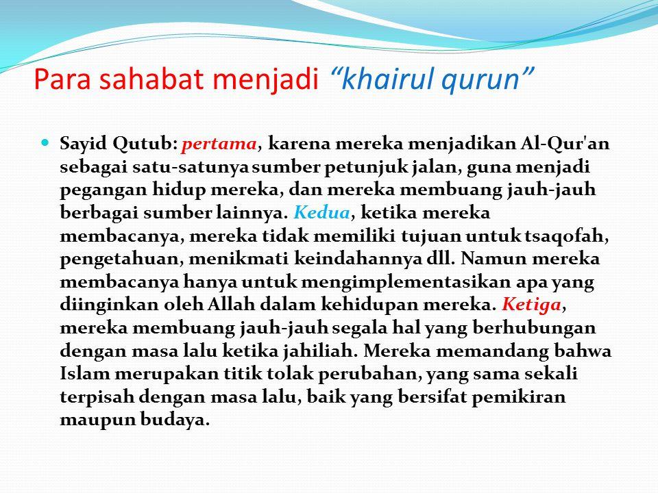Para sahabat menjadi khairul qurun Sayid Qutub: pertama, karena mereka menjadikan Al-Qur an sebagai satu-satunya sumber petunjuk jalan, guna menjadi pegangan hidup mereka, dan mereka membuang jauh-jauh berbagai sumber lainnya.