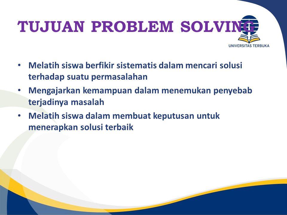 TUJUAN PROBLEM SOLVING Melatih siswa berfikir sistematis dalam mencari solusi terhadap suatu permasalahan Mengajarkan kemampuan dalam menemukan penyeb