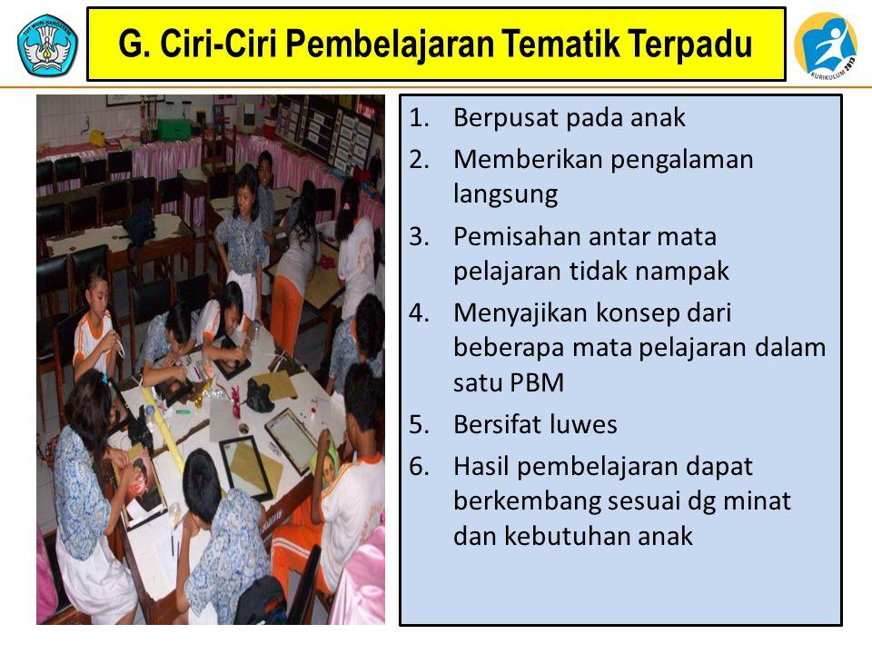 G. Ciri-Ciri Pembelajaran Tematik Terpadu 1.Berpusat pada anak 2.Memberikan pengalaman langsung 3.Pemisahan antar mata pelajaran tidak nampak 4.Menyaj