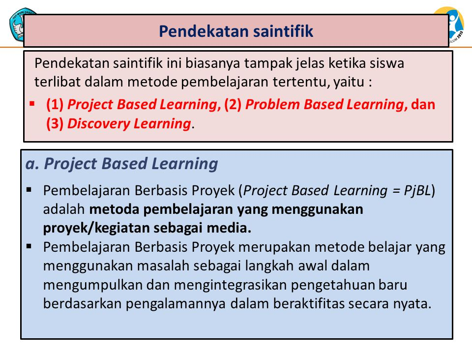 Pendekatan saintifik Pendekatan saintifik ini biasanya tampak jelas ketika siswa terlibat dalam metode pembelajaran tertentu, yaitu :  (1) Project Based Learning, (2) Problem Based Learning, dan (3) Discovery Learning.
