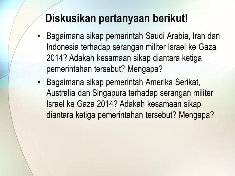 Diskusikan pertanyaan berikut! Bagaimana sikap pemerintah Saudi Arabia, Iran dan Indonesia terhadap serangan militer Israel ke Gaza 2014? Adakah kesam