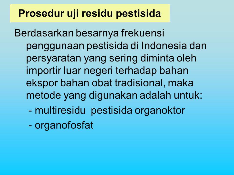 Prosedur uji residu pestisida Berdasarkan besarnya frekuensi penggunaan pestisida di Indonesia dan persyaratan yang sering diminta oleh importir luar negeri terhadap bahan ekspor bahan obat tradisional, maka metode yang digunakan adalah untuk: - multiresidu pestisida organoktor - organofosfat
