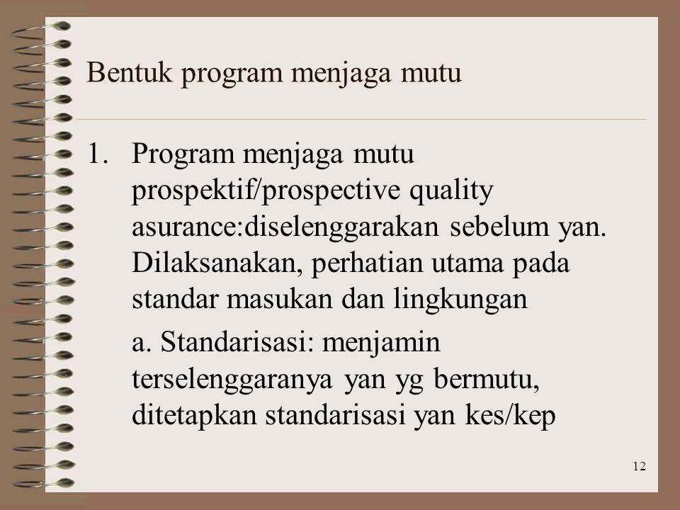 12 Bentuk program menjaga mutu 1.Program menjaga mutu prospektif/prospective quality asurance:diselenggarakan sebelum yan.