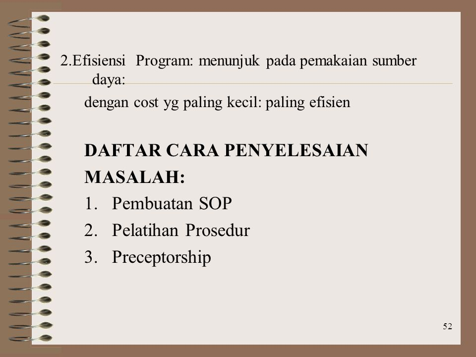 52 2.Efisiensi Program: menunjuk pada pemakaian sumber daya: dengan cost yg paling kecil: paling efisien DAFTAR CARA PENYELESAIAN MASALAH: 1.Pembuatan SOP 2.Pelatihan Prosedur 3.Preceptorship