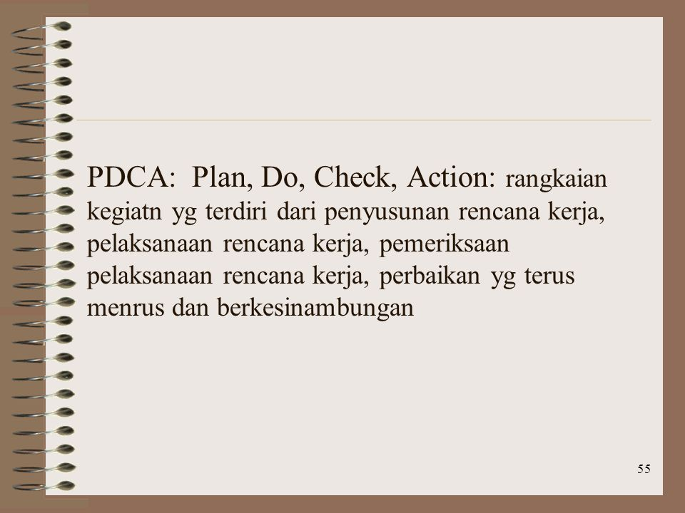 55 PDCA: Plan, Do, Check, Action: rangkaian kegiatn yg terdiri dari penyusunan rencana kerja, pelaksanaan rencana kerja, pemeriksaan pelaksanaan rencana kerja, perbaikan yg terus menrus dan berkesinambungan