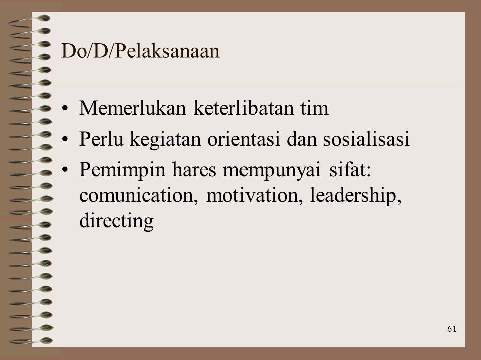 61 Do/D/Pelaksanaan Memerlukan keterlibatan tim Perlu kegiatan orientasi dan sosialisasi Pemimpin hares mempunyai sifat: comunication, motivation, leadership, directing