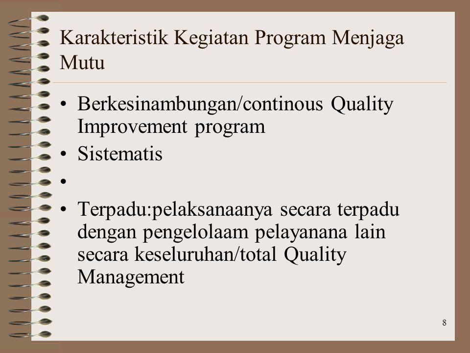 8 Karakteristik Kegiatan Program Menjaga Mutu Berkesinambungan/continous Quality Improvement program Sistematis Terpadu:pelaksanaanya secara terpadu dengan pengelolaam pelayanana lain secara keseluruhan/total Quality Management