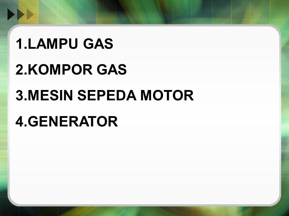 1.LAMPU GAS 2.KOMPOR GAS 3.MESIN SEPEDA MOTOR 4.GENERATOR