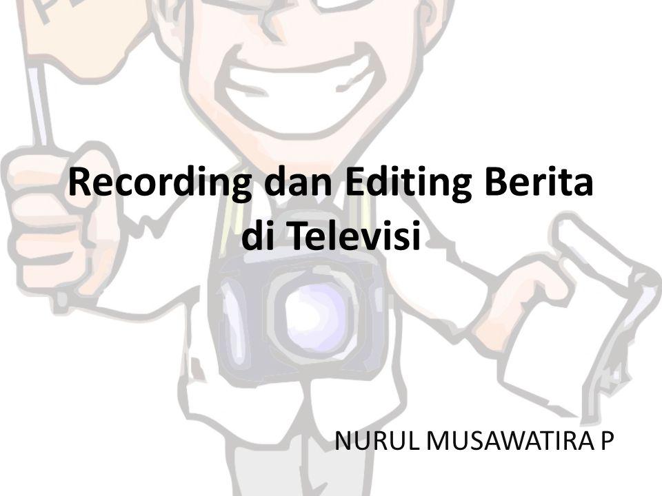 Recording dan Editing Berita di Televisi NURUL MUSAWATIRA P