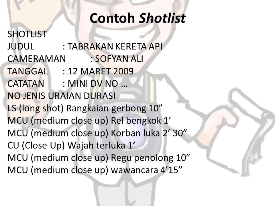 Contoh Shotlist SHOTLIST JUDUL: TABRAKAN KERETA API CAMERAMAN: SOFYAN ALI TANGGAL: 12 MARET 2009 CATATAN: MINI DV NO … NO JENIS URAIAN DURASI LS (long shot) Rangkaian gerbong 10 MCU (medium close up) Rel bengkok 1' MCU (medium close up) Korban luka 2' 30 CU (Close Up) Wajah terluka 1' MCU (medium close up) Regu penolong 10 MCU (medium close up) wawancara 4'15