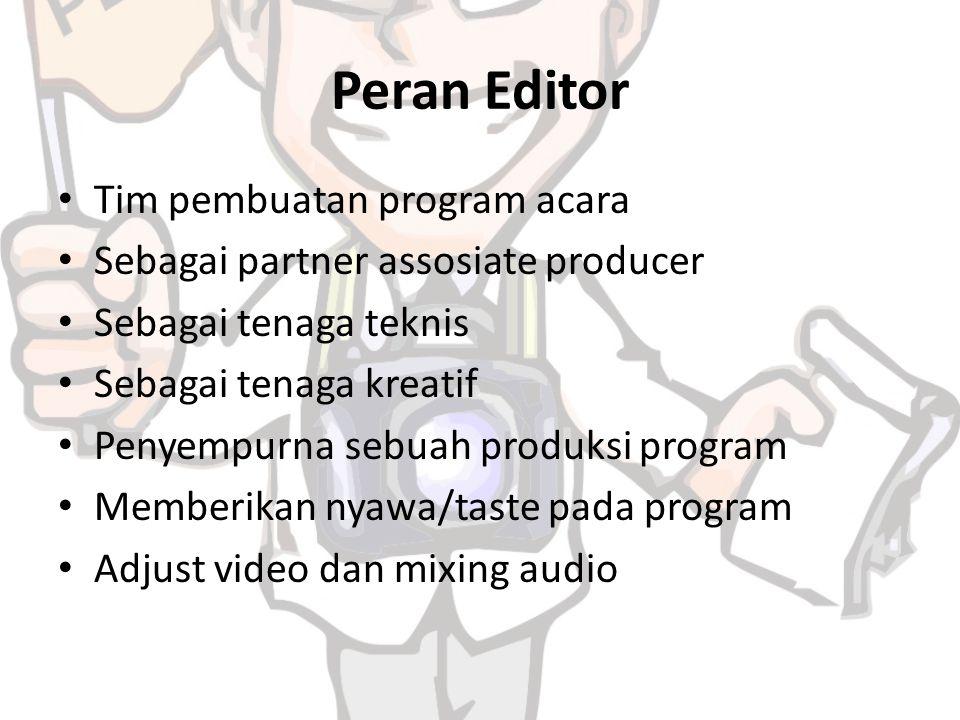 Peran Editor Tim pembuatan program acara Sebagai partner assosiate producer Sebagai tenaga teknis Sebagai tenaga kreatif Penyempurna sebuah produksi program Memberikan nyawa/taste pada program Adjust video dan mixing audio